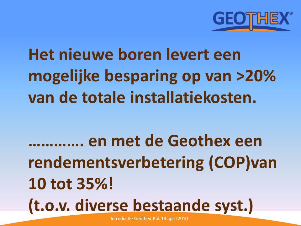 Introductie Geothex B.V. 14 april 2010 Het nieuwe boren levert een mogelijke besparing op van >20% van de totale installatiekosten. …………. en met de Ge