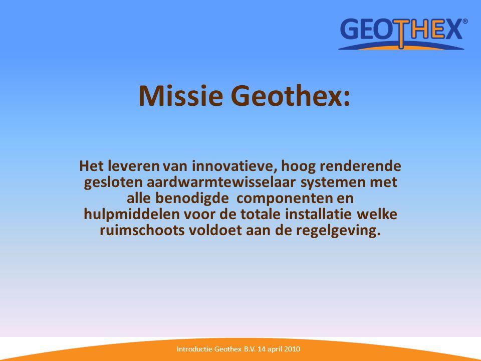 Introductie Geothex B.V. 14 april 2010 Missie Geothex: Het leveren van innovatieve, hoog renderende gesloten aardwarmtewisselaar systemen met alle ben
