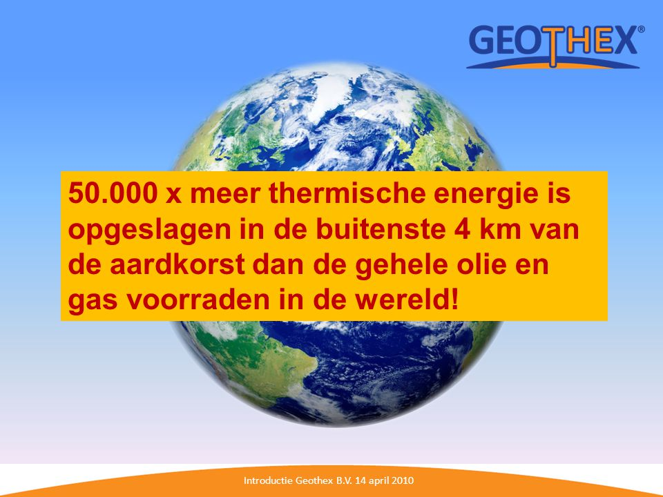 Introductie Geothex B.V. 14 april 2010 50.000 x meer thermische energie is opgeslagen in de buitenste 4 km van de aardkorst dan de gehele olie en gas