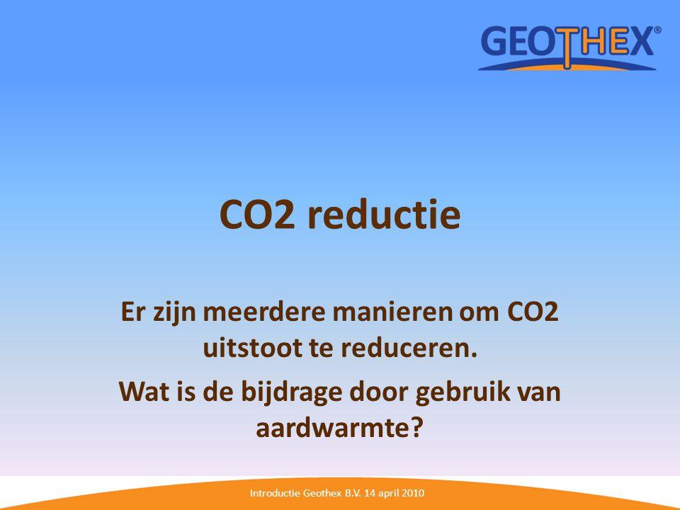 Introductie Geothex B.V. 14 april 2010 CO2 reductie Er zijn meerdere manieren om CO2 uitstoot te reduceren. Wat is de bijdrage door gebruik van aardwa