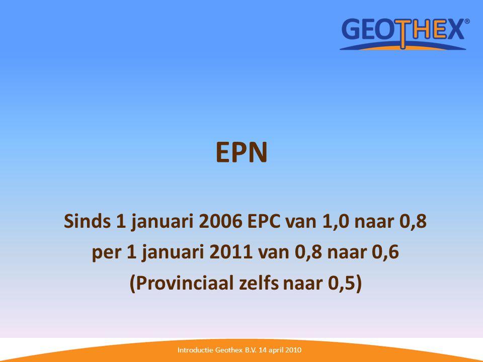 Introductie Geothex B.V. 14 april 2010 EPN Sinds 1 januari 2006 EPC van 1,0 naar 0,8 per 1 januari 2011 van 0,8 naar 0,6 (Provinciaal zelfs naar 0,5)