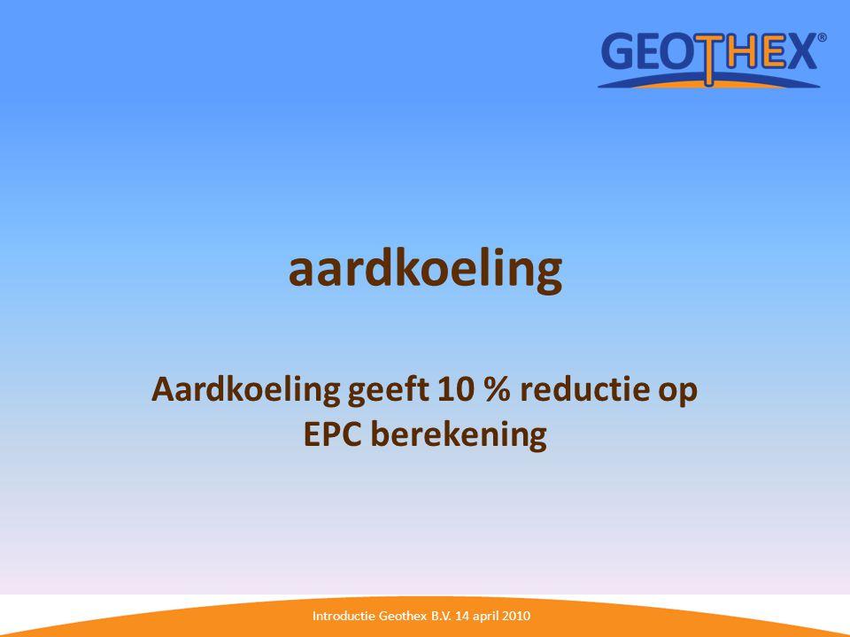 Introductie Geothex B.V. 14 april 2010 aardkoeling Aardkoeling geeft 10 % reductie op EPC berekening