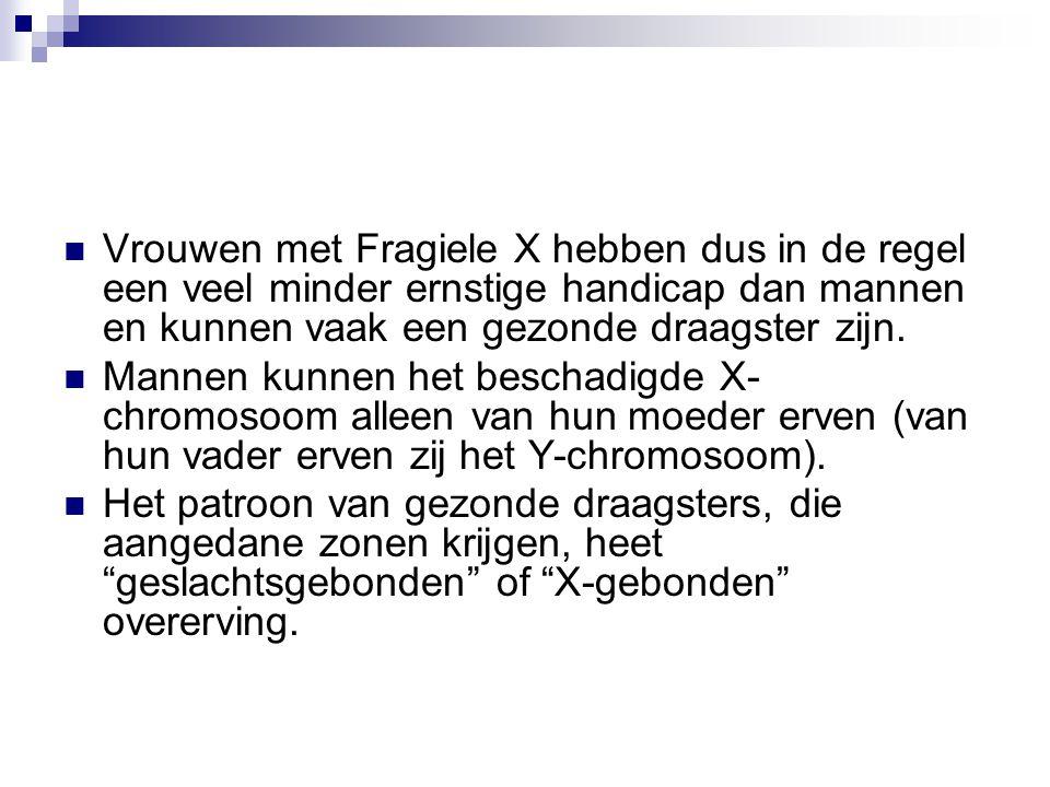 Vrouwen met Fragiele X hebben dus in de regel een veel minder ernstige handicap dan mannen en kunnen vaak een gezonde draagster zijn.