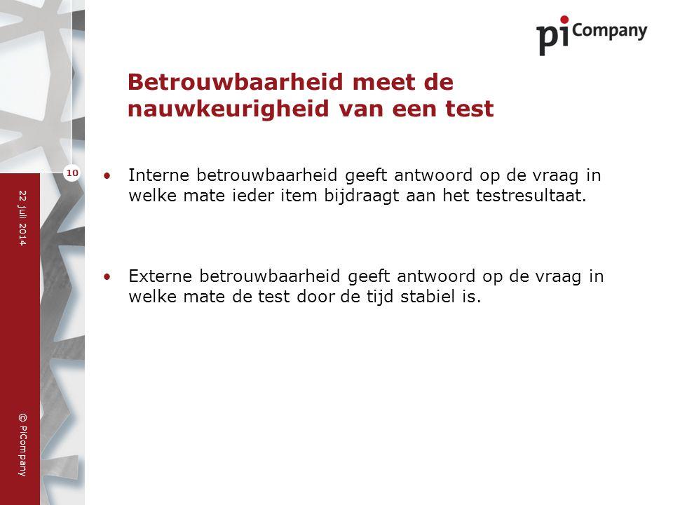 © PiCompany 22 juli 2014 10 Betrouwbaarheid meet de nauwkeurigheid van een test Interne betrouwbaarheid geeft antwoord op de vraag in welke mate ieder