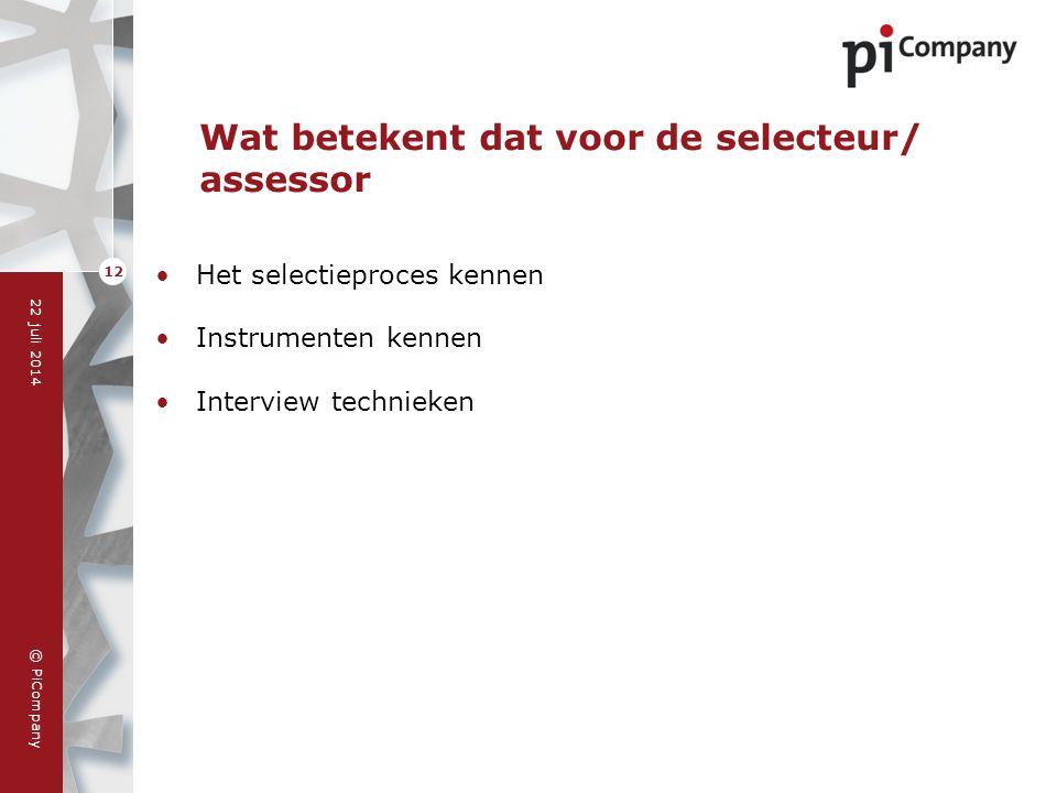 © PiCompany 22 juli 2014 12 Wat betekent dat voor de selecteur/ assessor Het selectieproces kennen Instrumenten kennen Interview technieken