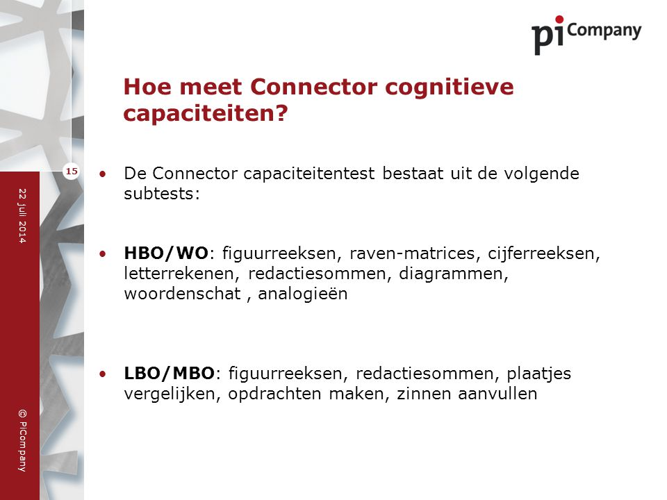 © PiCompany 22 juli 2014 15 Hoe meet Connector cognitieve capaciteiten? De Connector capaciteitentest bestaat uit de volgende subtests: HBO/WO: figuur