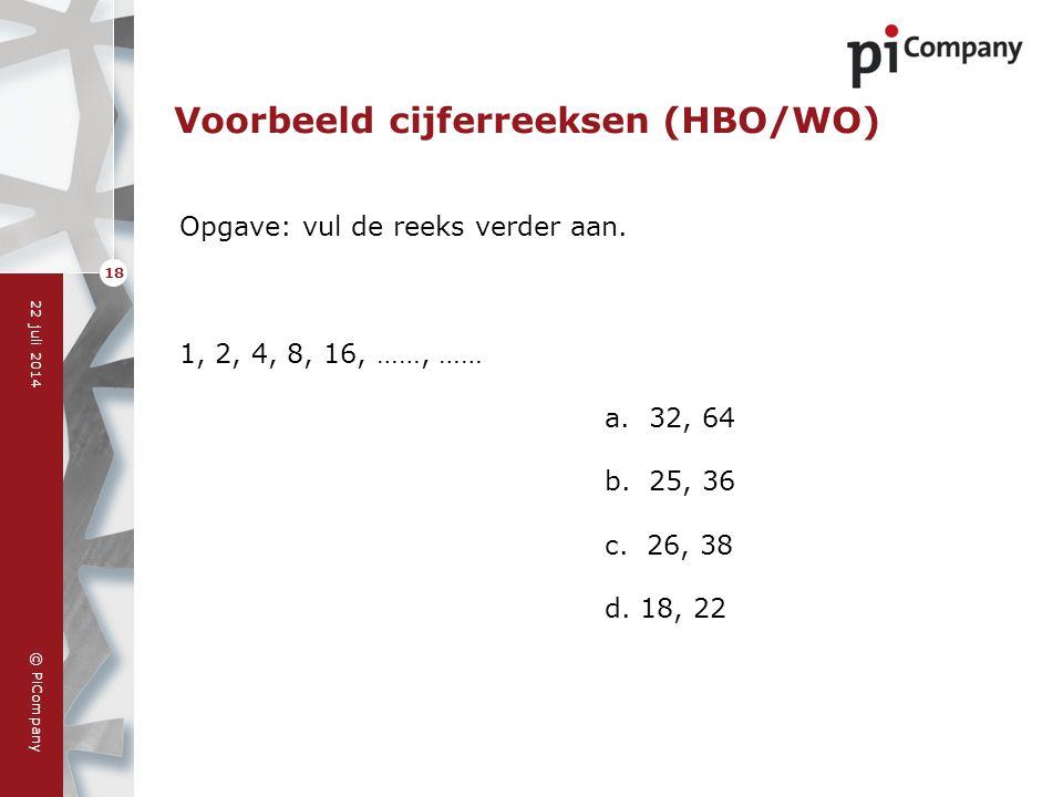 © PiCompany 22 juli 2014 18 Voorbeeld cijferreeksen (HBO/WO) Opgave: vul de reeks verder aan. 1, 2, 4, 8, 16, ……, …… a. 32, 64 b. 25, 36 c. 26, 38 d.