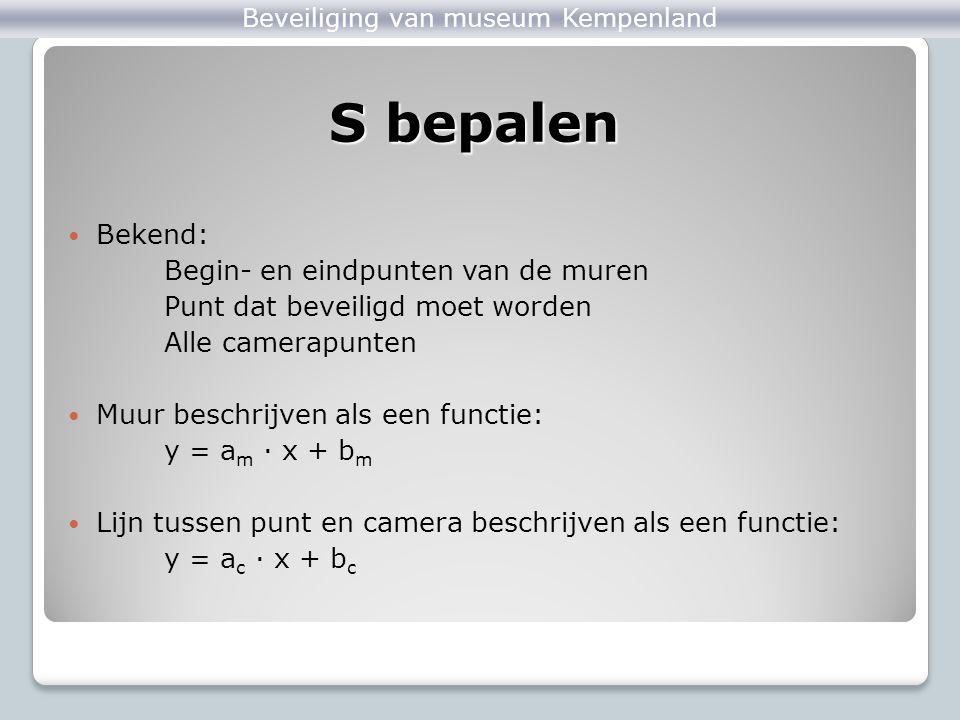 Bekend: Begin- en eindpunten van de muren Punt dat beveiligd moet worden Alle camerapunten Muur beschrijven als een functie: y = a m ∙ x + b m Lijn tussen punt en camera beschrijven als een functie: y = a c ∙ x + b c S bepalen