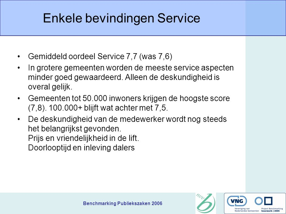 Benchmarking Publiekszaken 2006 Enkele bevindingen Service Gemiddeld oordeel Service 7,7 (was 7,6) In grotere gemeenten worden de meeste service aspecten minder goed gewaardeerd.