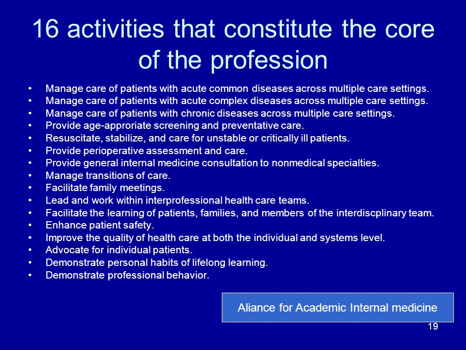 16 activities that constitute the core of the profession Manage care of patients with acute common diseases across multiple care settings. Manage care