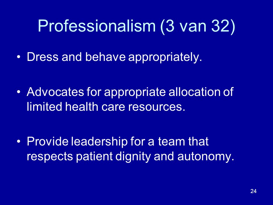 Professionalism (3 van 32) Dress and behave appropriately. Advocates for appropriate allocation of limited health care resources. Provide leadership f