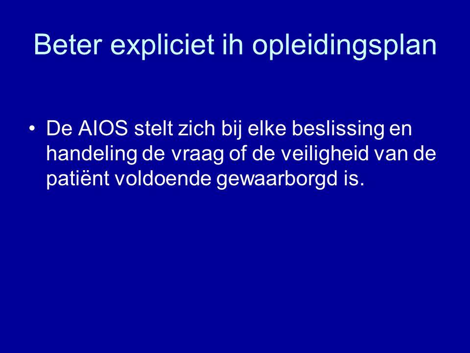 Beter expliciet ih opleidingsplan De AIOS stelt zich bij elke beslissing en handeling de vraag of de veiligheid van de patiënt voldoende gewaarborgd i