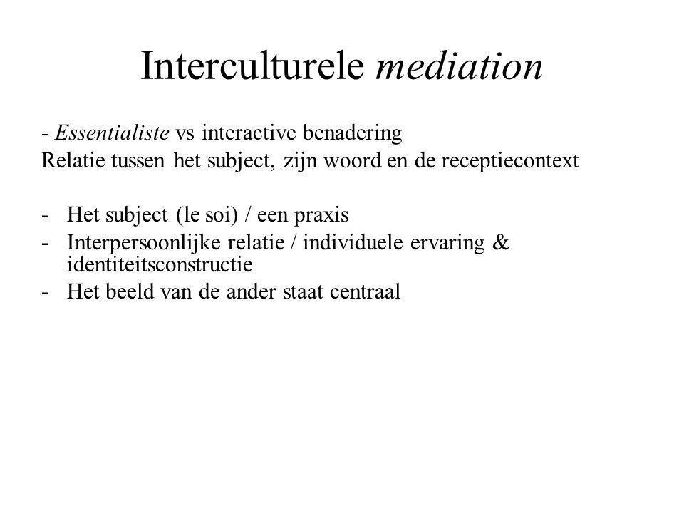 Interculturele mediation - Essentialiste vs interactive benadering Relatie tussen het subject, zijn woord en de receptiecontext -Het subject (le soi) / een praxis -Interpersoonlijke relatie / individuele ervaring & identiteitsconstructie -Het beeld van de ander staat centraal
