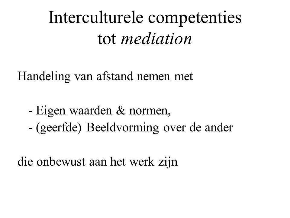 Interculturele competenties tot mediation Handeling van afstand nemen met - Eigen waarden & normen, - (geerfde) Beeldvorming over de ander die onbewust aan het werk zijn