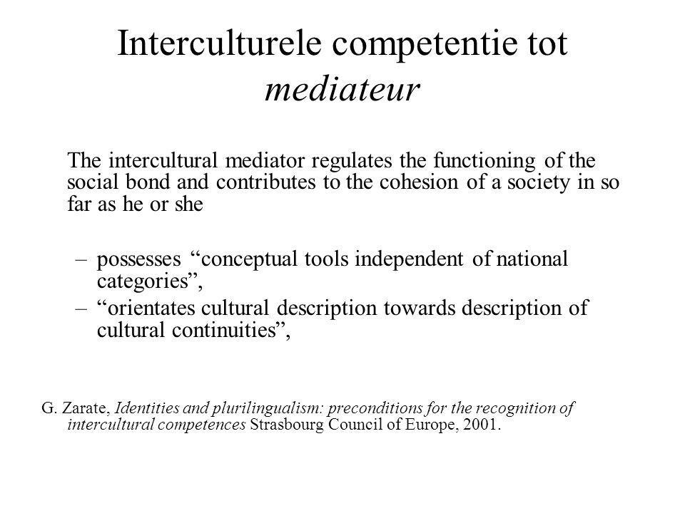 Interculturele competentie tot mediateur The intercultural mediator regulates the functioning of the social bond and contributes to the cohesion of a society in so far as he or she –possesses conceptual tools independent of national categories , – orientates cultural description towards description of cultural continuities , G.