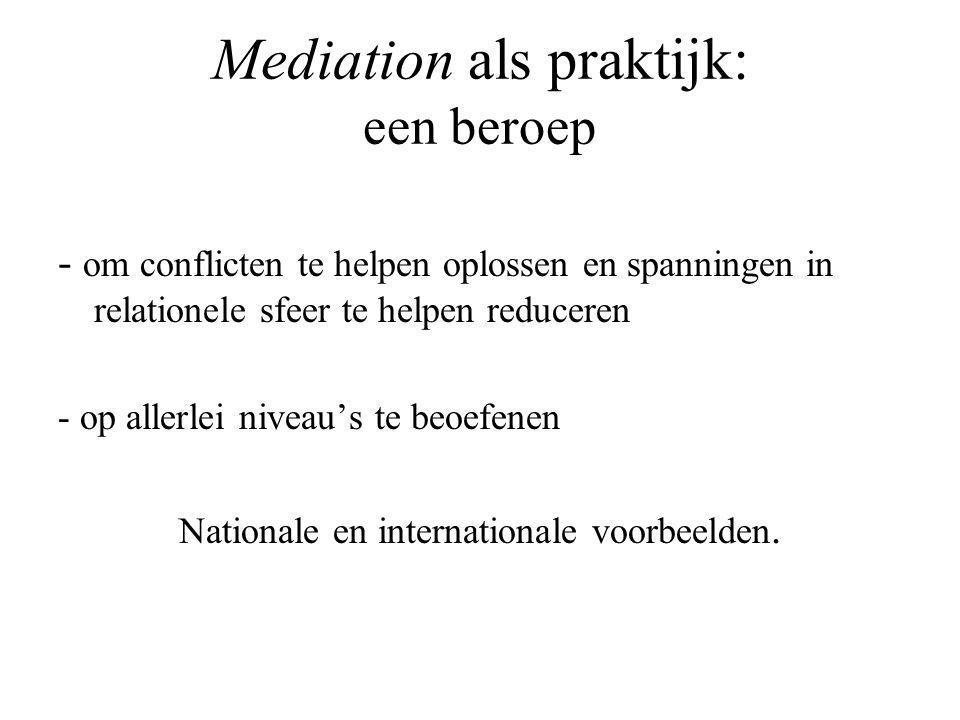 Mediation als praktijk: een beroep - om conflicten te helpen oplossen en spanningen in relationele sfeer te helpen reduceren - op allerlei niveau's te beoefenen Nationale en internationale voorbeelden.