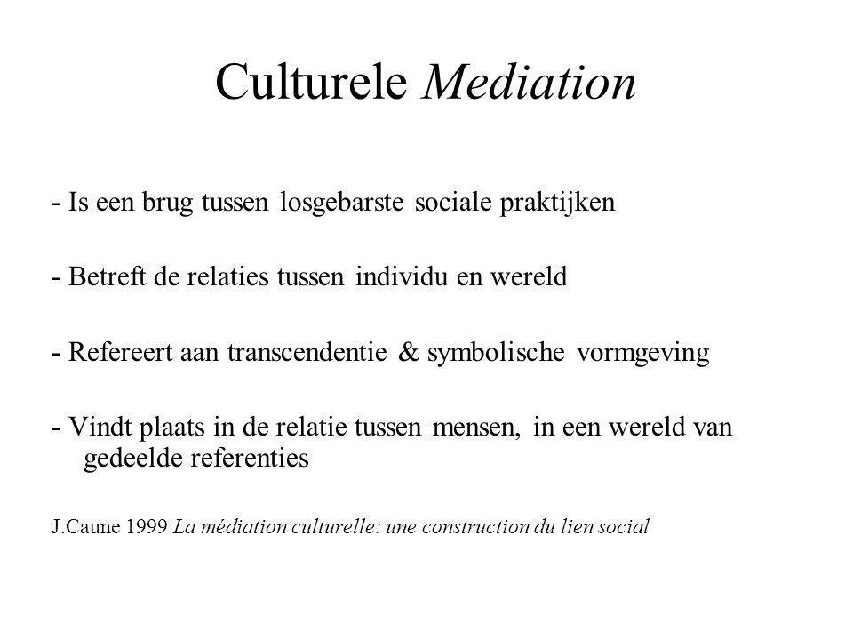 Culturele Mediation - Is een brug tussen losgebarste sociale praktijken - Betreft de relaties tussen individu en wereld - Refereert aan transcendentie & symbolische vormgeving - Vindt plaats in de relatie tussen mensen, in een wereld van gedeelde referenties J.Caune 1999 La médiation culturelle: une construction du lien social