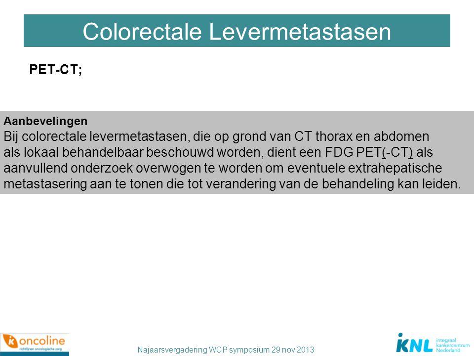 Najaarsvergadering WCP symposium 29 nov 2013 Colorectale Levermetastasen PET-CT; Aanbevelingen Bij colorectale levermetastasen, die op grond van CT th
