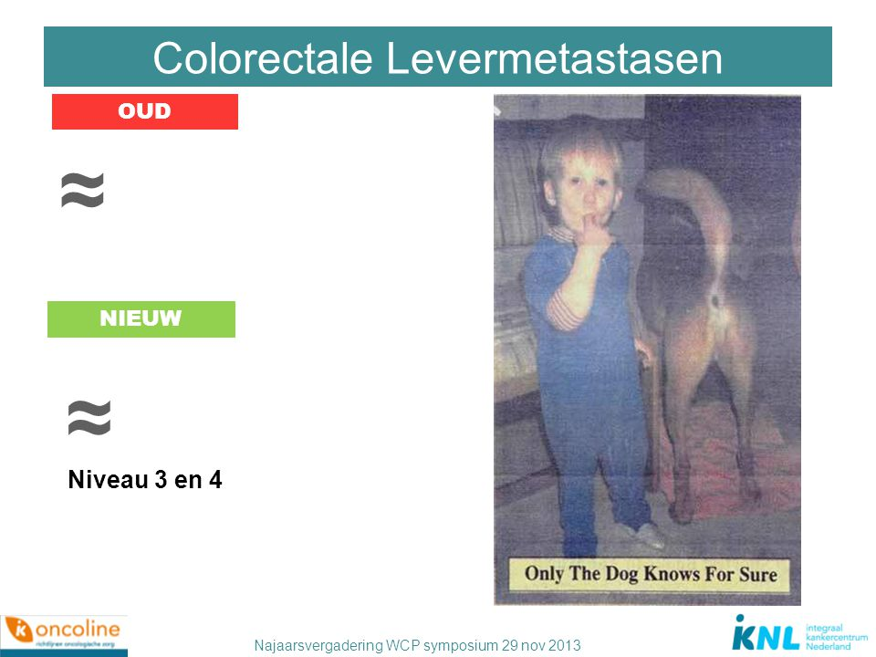 Najaarsvergadering WCP symposium 29 nov 2013 Colorectale Levermetastasen OUD NIEUW ≈ ≈ Niveau 3 en 4