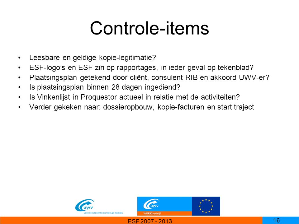 ESF 2007 - 2013 16 Controle-items Leesbare en geldige kopie-legitimatie? ESF-logo's en ESF zin op rapportages, in ieder geval op tekenblad? Plaatsings