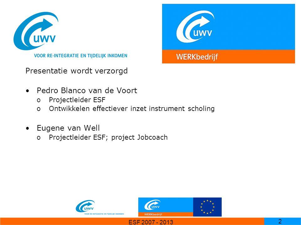ESF 2007 - 2013 2 Opzet Presentatie wordt verzorgd Pedro Blanco van de Voort oProjectleider ESF oOntwikkelen effectiever inzet instrument scholing Eug