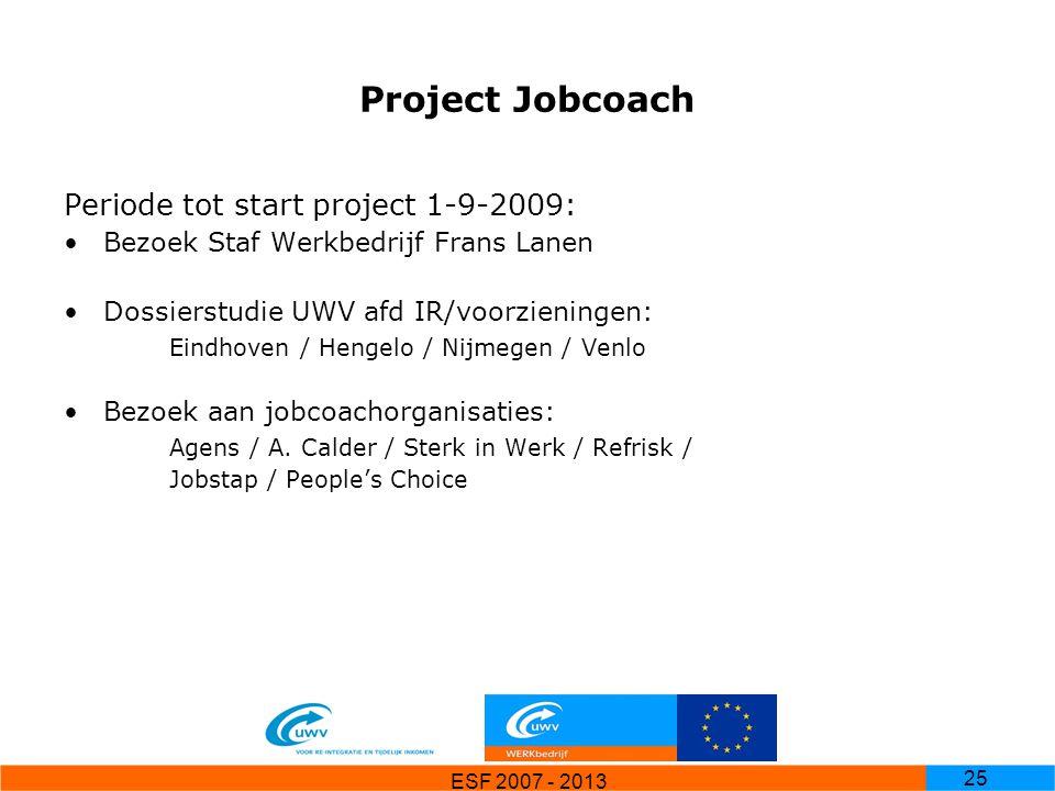 ESF 2007 - 2013 25 Project Jobcoach Periode tot start project 1-9-2009: Bezoek Staf Werkbedrijf Frans Lanen Dossierstudie UWV afd IR/voorzieningen: Ei