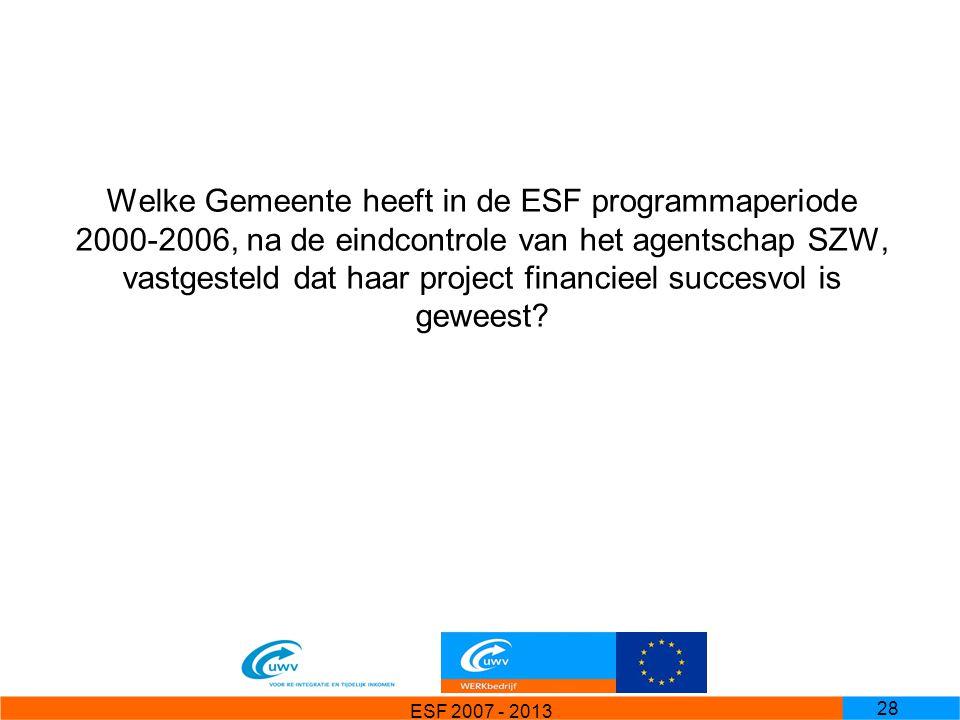 ESF 2007 - 2013 28 Welke Gemeente heeft in de ESF programmaperiode 2000-2006, na de eindcontrole van het agentschap SZW, vastgesteld dat haar project