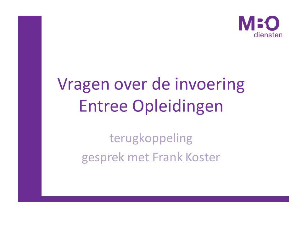 Vragen over de invoering Entree Opleidingen terugkoppeling gesprek met Frank Koster