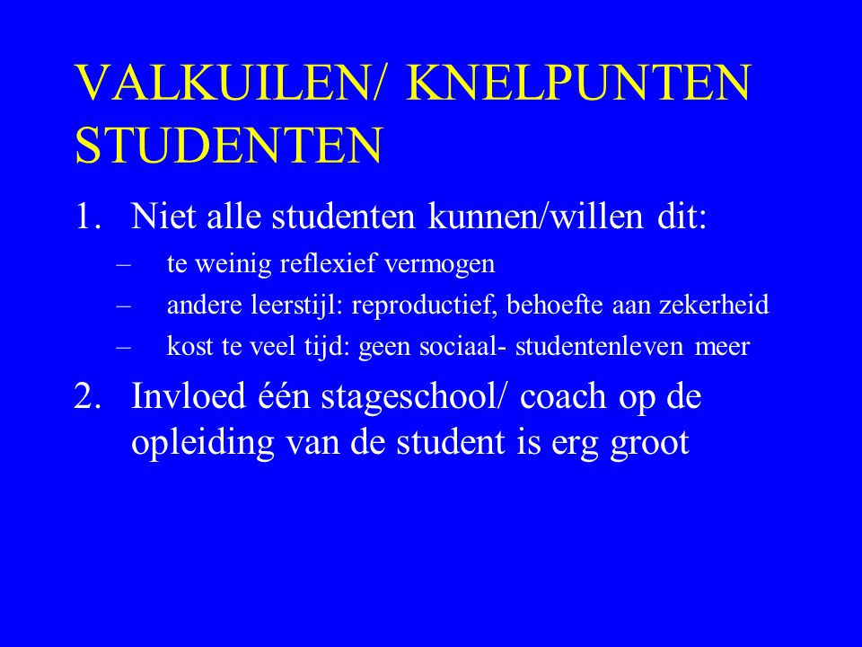 VALKUILEN/ KNELPUNTEN STUDENTEN 1.Niet alle studenten kunnen/willen dit: –te weinig reflexief vermogen –andere leerstijl: reproductief, behoefte aan zekerheid –kost te veel tijd: geen sociaal- studentenleven meer 2.Invloed één stageschool/ coach op de opleiding van de student is erg groot