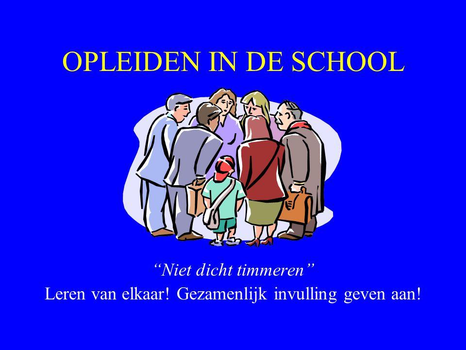 OPLEIDEN IN DE SCHOOL Niet dicht timmeren Leren van elkaar! Gezamenlijk invulling geven aan!