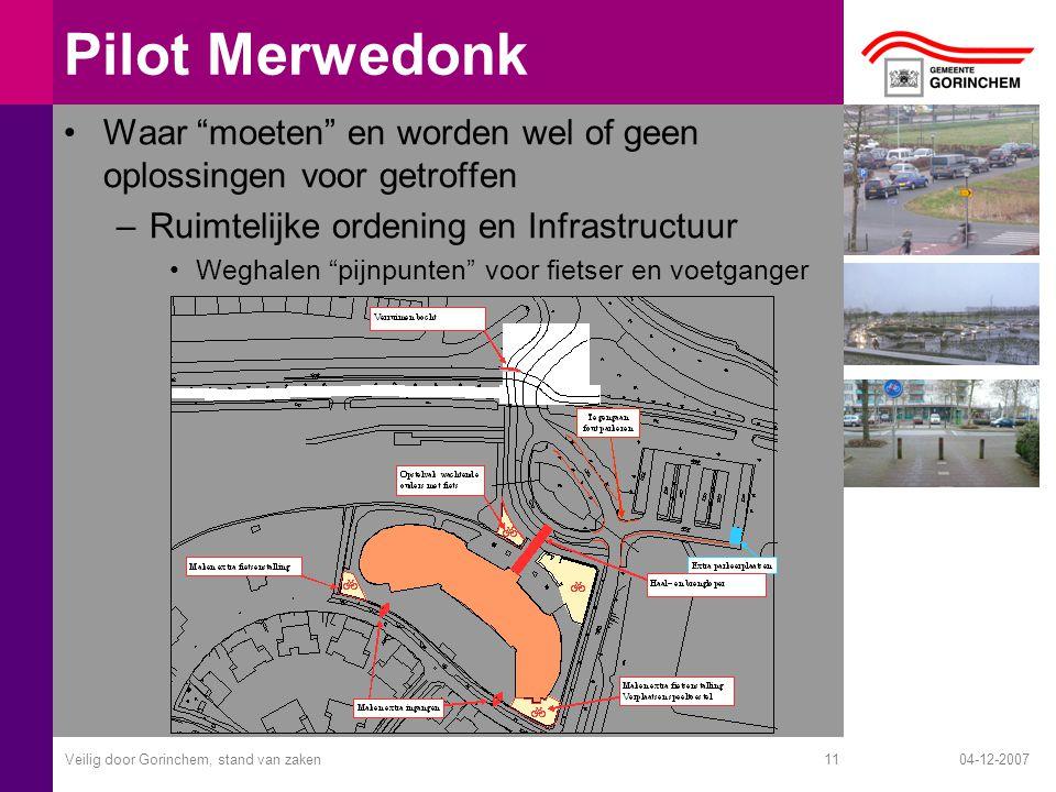 04-12-2007Veilig door Gorinchem, stand van zaken11 Pilot Merwedonk Waar moeten en worden wel of geen oplossingen voor getroffen –Ruimtelijke ordening en Infrastructuur Weghalen pijnpunten voor fietser en voetganger