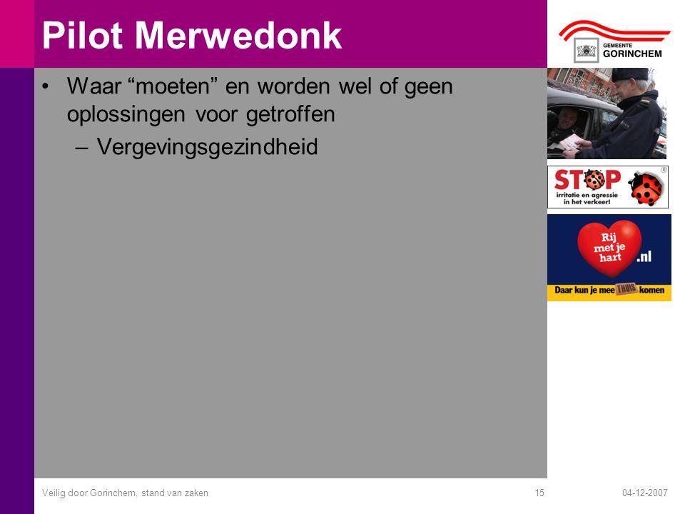 04-12-2007Veilig door Gorinchem, stand van zaken15 Pilot Merwedonk Waar moeten en worden wel of geen oplossingen voor getroffen –Vergevingsgezindheid