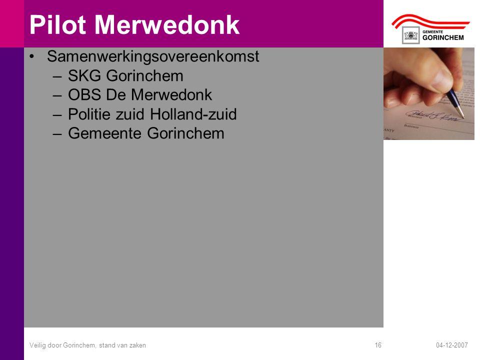 04-12-2007Veilig door Gorinchem, stand van zaken16 Pilot Merwedonk Samenwerkingsovereenkomst –SKG Gorinchem –OBS De Merwedonk –Politie zuid Holland-zuid –Gemeente Gorinchem