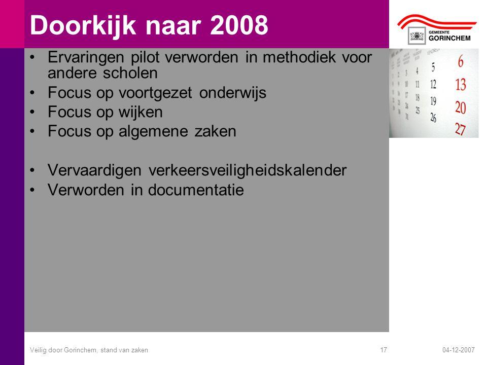 04-12-2007Veilig door Gorinchem, stand van zaken17 Doorkijk naar 2008 Ervaringen pilot verworden in methodiek voor andere scholen Focus op voortgezet
