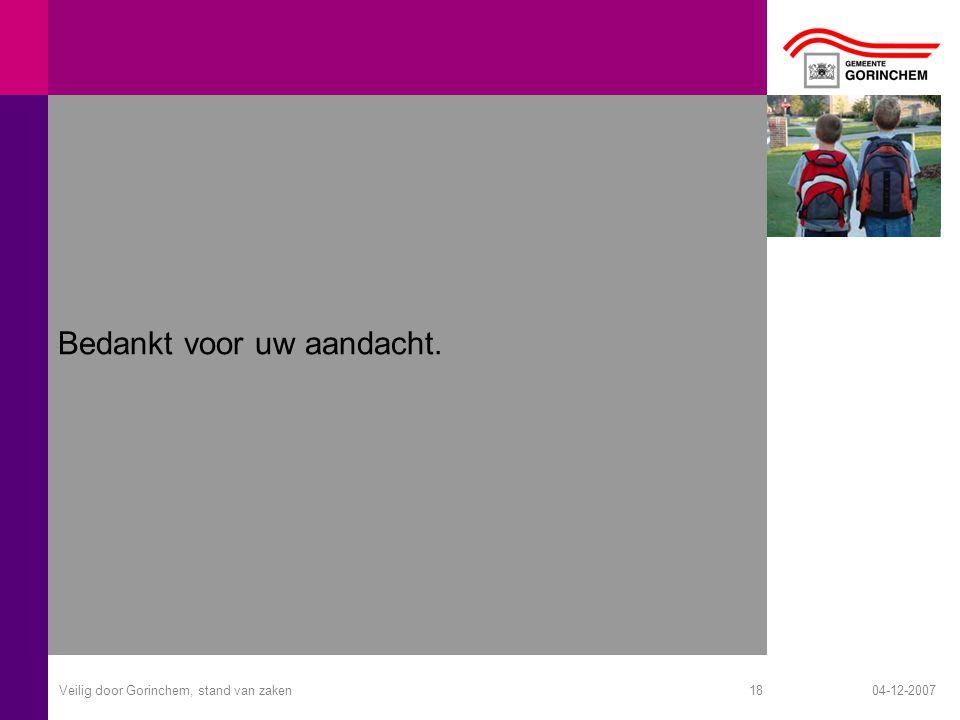 04-12-2007Veilig door Gorinchem, stand van zaken18 Bedankt voor uw aandacht.