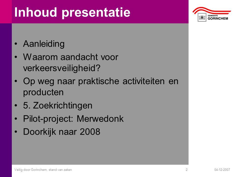 04-12-2007Veilig door Gorinchem, stand van zaken2 Inhoud presentatie Aanleiding Waarom aandacht voor verkeersveiligheid? Op weg naar praktische activi