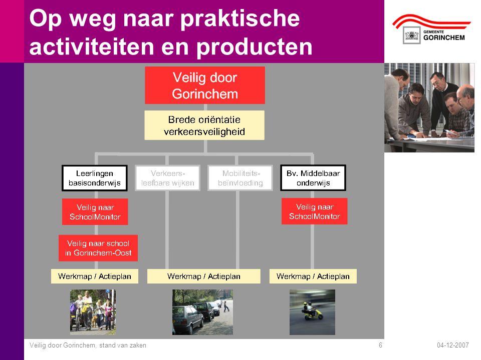 04-12-2007Veilig door Gorinchem, stand van zaken6 Op weg naar praktische activiteiten en producten