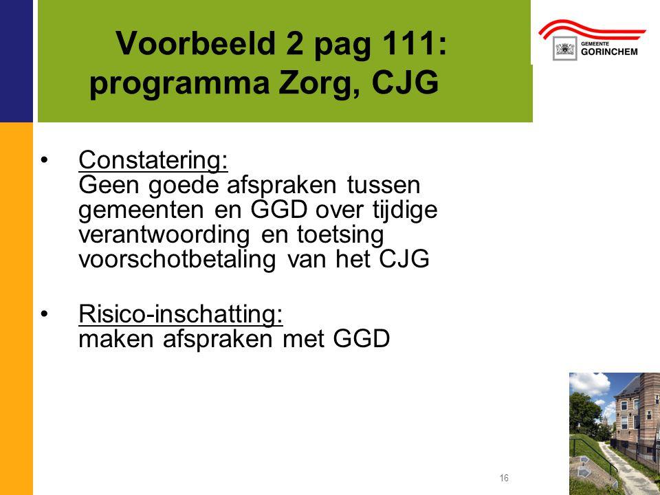16 Voorbeeld 2 pag 111: programma Zorg, CJG Constatering: Geen goede afspraken tussen gemeenten en GGD over tijdige verantwoording en toetsing voorsch
