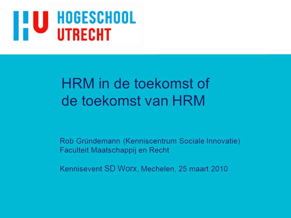HRM in de toekomst of de toekomst van HRM Rob Gründemann (Kenniscentrum Sociale Innovatie) Faculteit Maatschappij en Recht Kennisevent SD Worx, Mechelen, 25 maart 2010