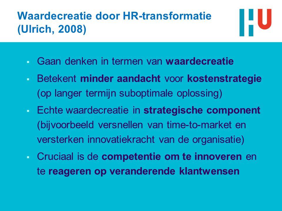 Waardecreatie door HR-transformatie (Ulrich, 2008)  Gaan denken in termen van waardecreatie  Betekent minder aandacht voor kostenstrategie (op langer termijn suboptimale oplossing)  Echte waardecreatie in strategische component (bijvoorbeeld versnellen van time-to-market en versterken innovatiekracht van de organisatie)  Cruciaal is de competentie om te innoveren en te reageren op veranderende klantwensen