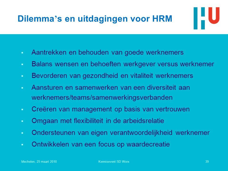 Dilemma's en uitdagingen voor HRM  Aantrekken en behouden van goede werknemers  Balans wensen en behoeften werkgever versus werknemer  Bevorderen van gezondheid en vitaliteit werknemers  Aansturen en samenwerken van een diversiteit aan werknemers/teams/samenwerkingsverbanden  Creëren van management op basis van vertrouwen  Omgaan met flexibiliteit in de arbeidsrelatie  Ondersteunen van eigen verantwoordelijkheid werknemer  Ontwikkelen van een focus op waardecreatie Mechelen, 25 maart 201039Kennisevent SD Worx