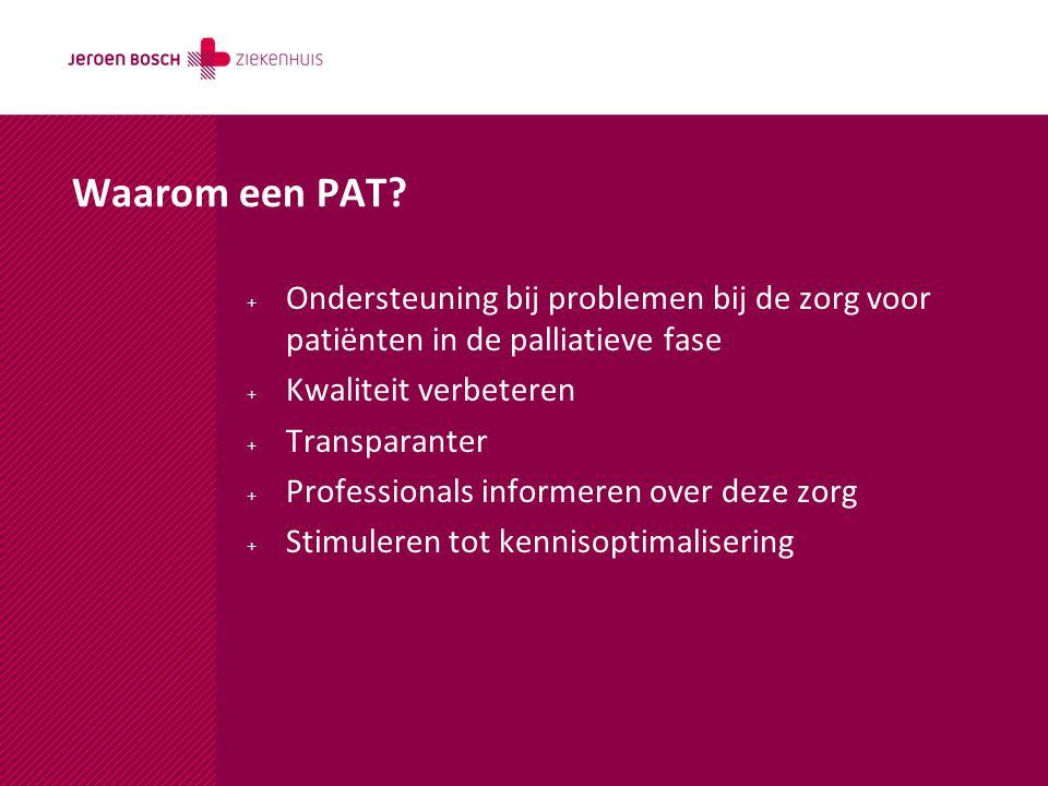 Waarom een PAT? + Ondersteuning bij problemen bij de zorg voor patiënten in de palliatieve fase + Kwaliteit verbeteren + Transparanter + Professionals