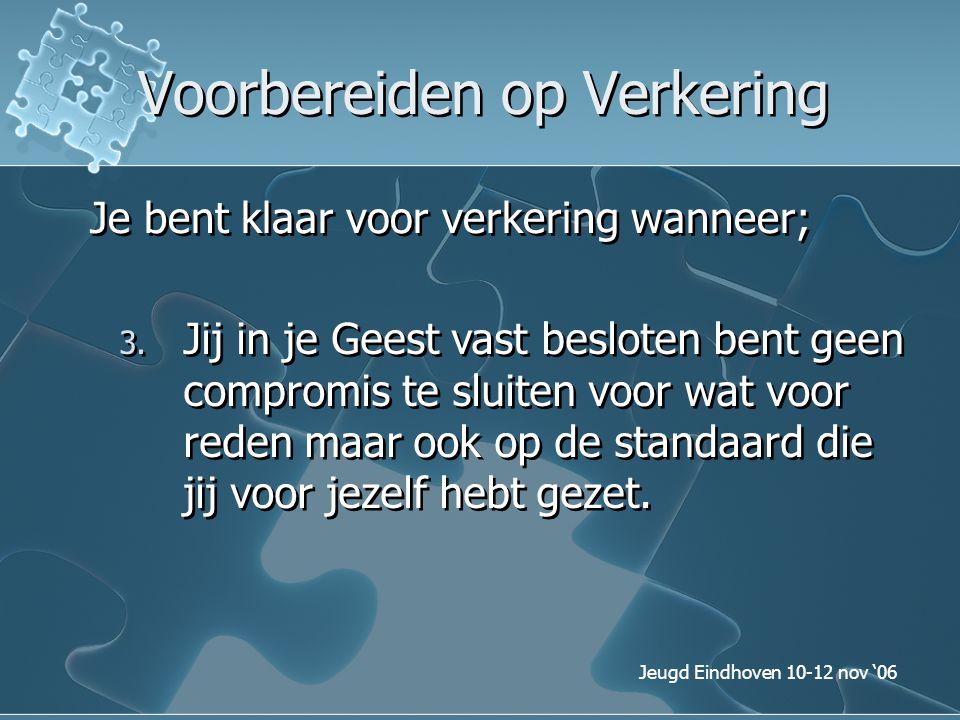 Jeugd Eindhoven 10-12 nov '06 Voorbereiden op Verkering Je bent klaar voor verkering wanneer; 3. Jij in je Geest vast besloten bent geen compromis te