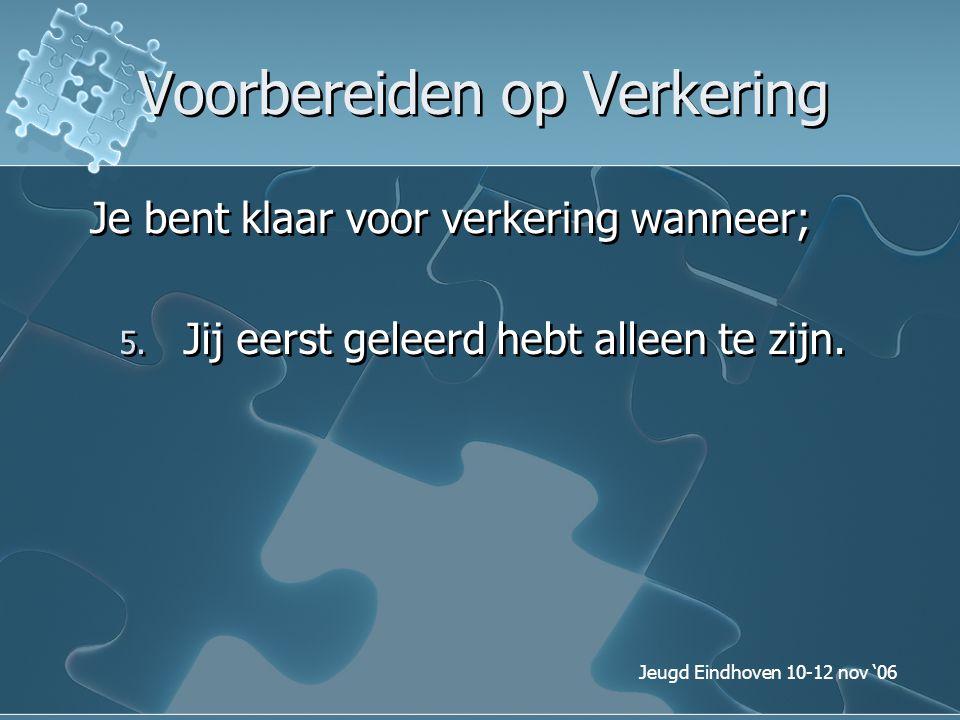 Jeugd Eindhoven 10-12 nov '06 Voorbereiden op Verkering Je bent klaar voor verkering wanneer; 5. Jij eerst geleerd hebt alleen te zijn.