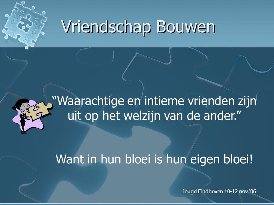 """Jeugd Eindhoven 10-12 nov '06 Vriendschap Bouwen """"Waarachtige en intieme vrienden zijn uit op het welzijn van de ander."""" Want in hun bloei is hun eige"""