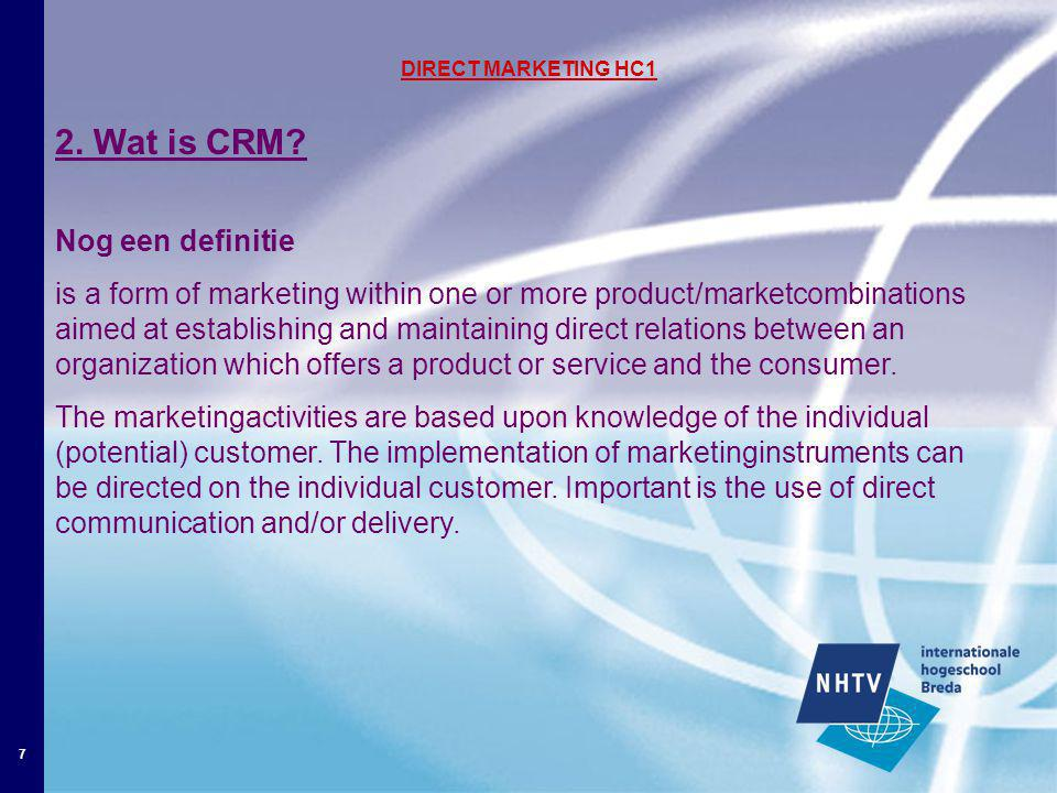7 DIRECT MARKETING HC1 2. Wat is CRM? Nog een definitie is a form of marketing within one or more product/marketcombinations aimed at establishing and