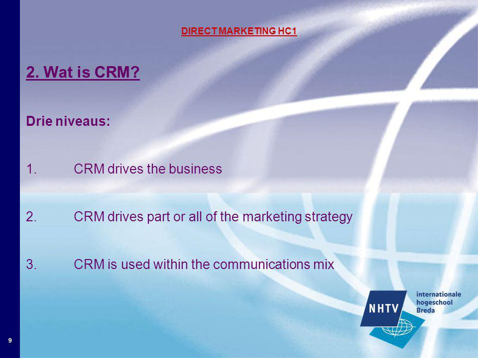 9 DIRECT MARKETING HC1 2. Wat is CRM? Drie niveaus: 1. CRM drives the business 2. CRM drives part or all of the marketing strategy 3.CRM is used withi