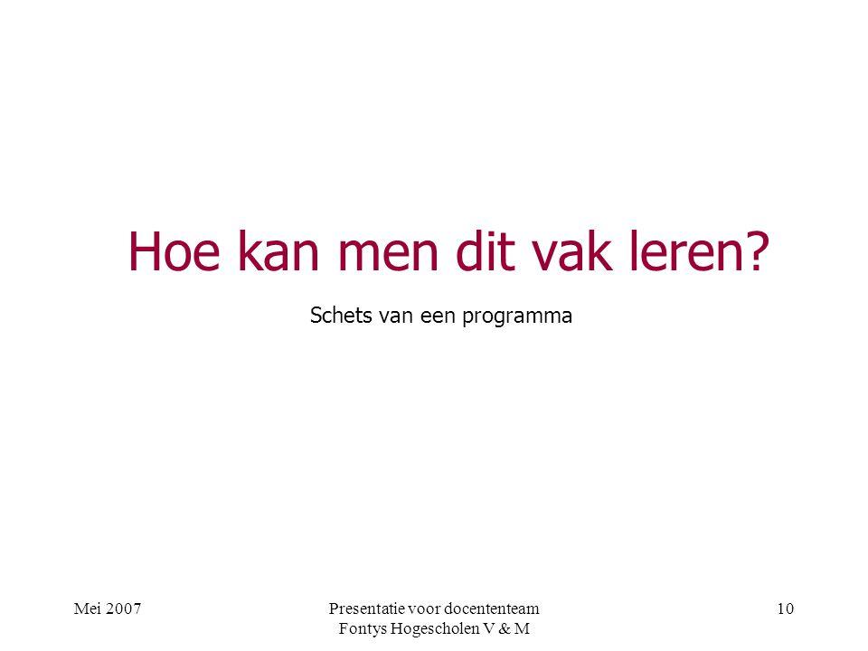 Mei 2007Presentatie voor docententeam Fontys Hogescholen V & M 10 Hoe kan men dit vak leren.