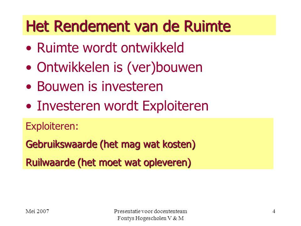 Mei 2007Presentatie voor docententeam Fontys Hogescholen V & M 4 Het Rendement van de Ruimte Ruimte wordt ontwikkeld Ontwikkelen is (ver)bouwen Bouwen is investeren Investeren wordt Exploiteren Exploiteren: Gebruikswaarde (het mag wat kosten) Ruilwaarde (het moet wat opleveren)