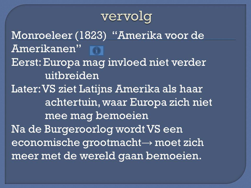 """Monroeleer (1823) """"Amerika voor de Amerikanen"""" Eerst: Europa mag invloed niet verder uitbreiden Later: VS ziet Latijns Amerika als haar achtertuin, wa"""